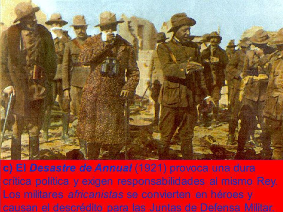 c) El Desastre de Annual (1921) provoca una dura crítica política y exigen responsabilidades al mismo Rey. Los militares africanistas se convierten en
