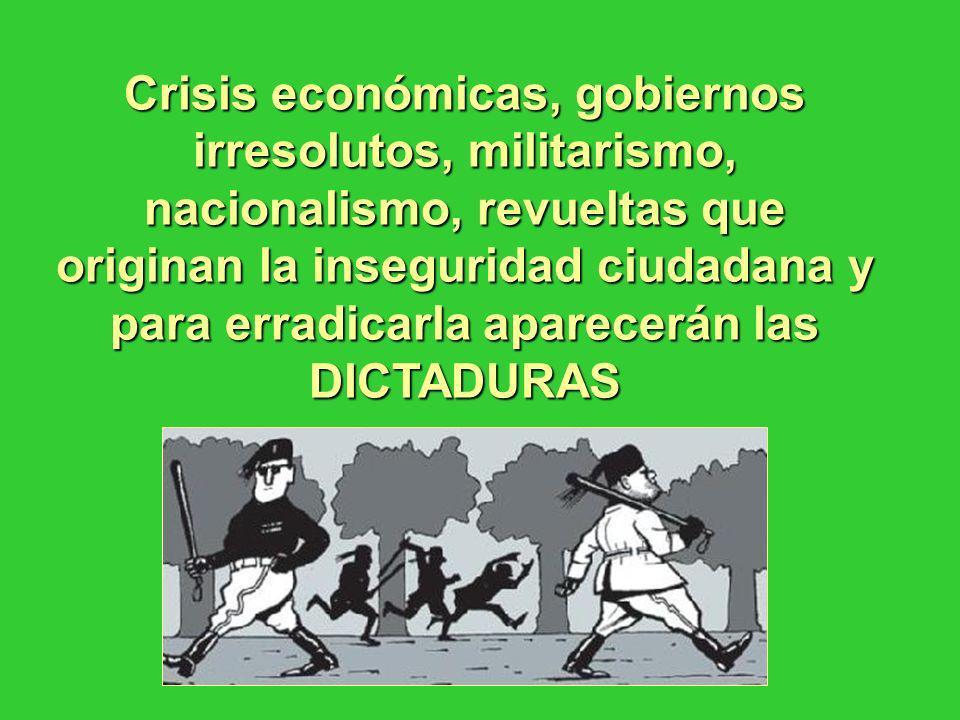 Crisis económicas, gobiernos irresolutos, militarismo, nacionalismo, revueltas que originan la inseguridad ciudadana y para erradicarla aparecerán las