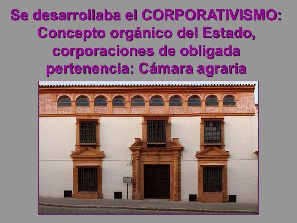 Se desarrollaba el CORPORATIVISMO: Concepto orgánico del Estado, corporaciones de obligada pertenencia: Cámara agraria