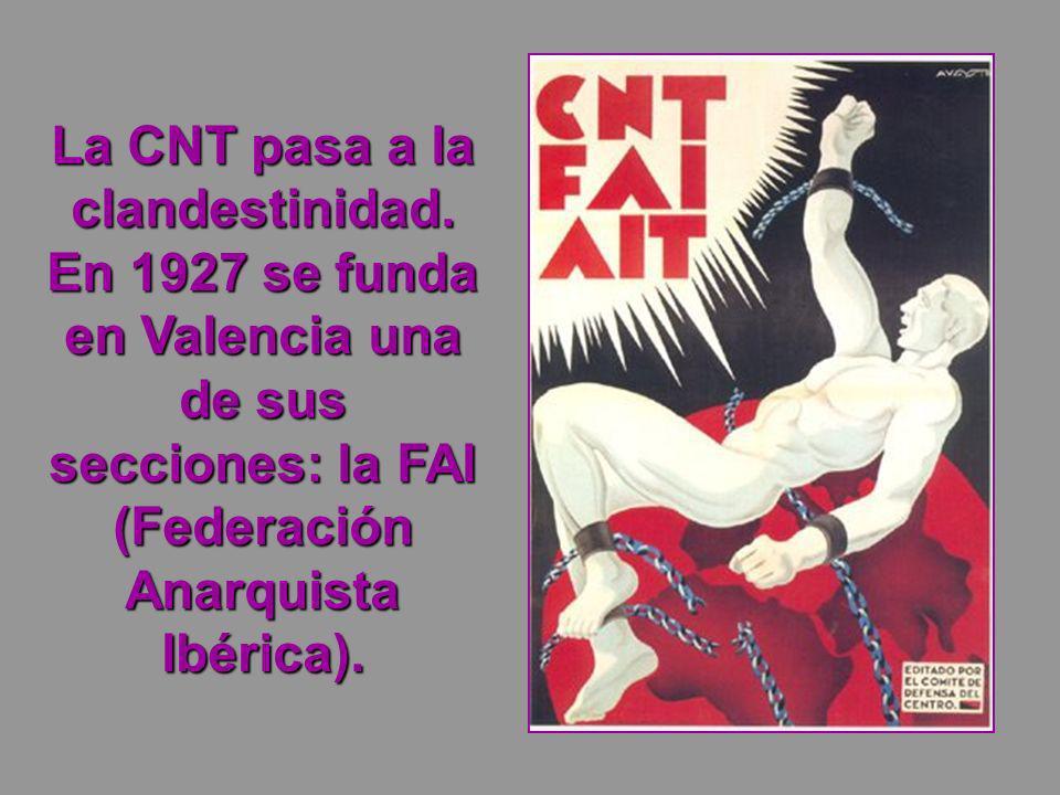 La CNT pasa a la clandestinidad. En 1927 se funda en Valencia una de sus secciones: la FAI (Federación Anarquista Ibérica).
