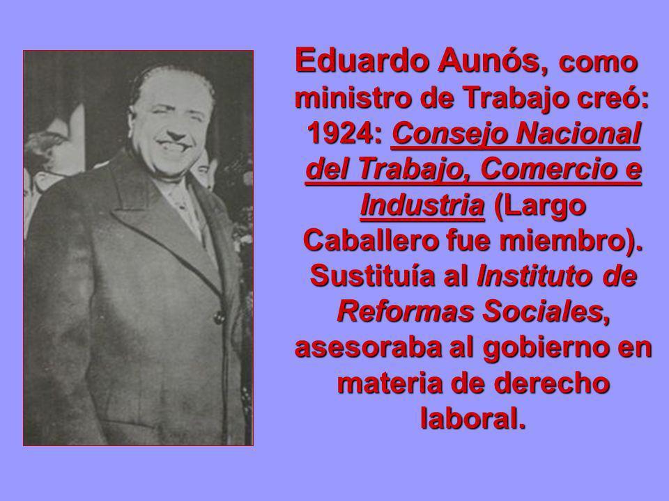 Eduardo Aunós, como ministro de Trabajo creó: 1924: Consejo Nacional del Trabajo, Comercio e Industria (Largo Caballero fue miembro). Sustituía al Ins