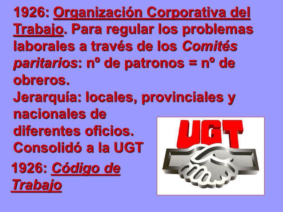1926: Organización Corporativa del Trabajo. Para regular los problemas laborales a través de los Comités paritarios: nº de patronos = nº de obreros. J