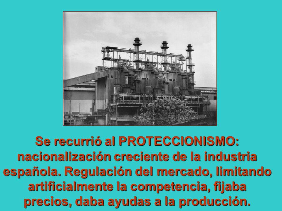 Se recurrió al PROTECCIONISMO: nacionalización creciente de la industria española. Regulación del mercado, limitando artificialmente la competencia, f