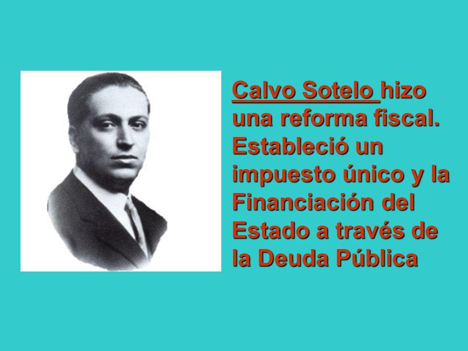 Calvo Sotelo hizo una reforma fiscal. Estableció un impuesto único y la Financiación del Estado a través de la Deuda Pública