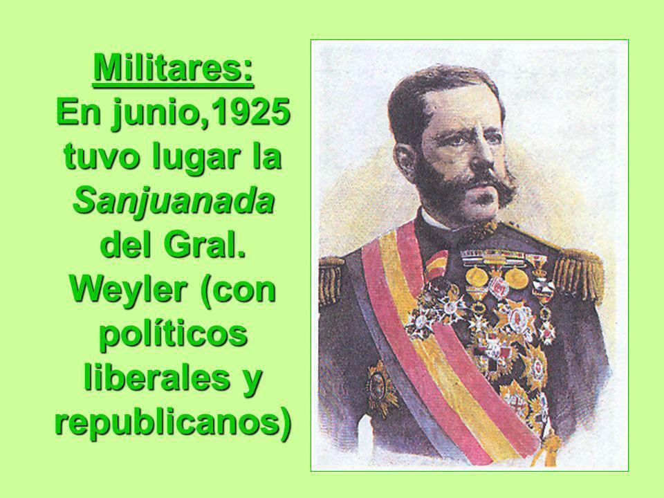 Militares: En junio,1925 tuvo lugar la Sanjuanada del Gral. Weyler (con políticos liberales y republicanos)