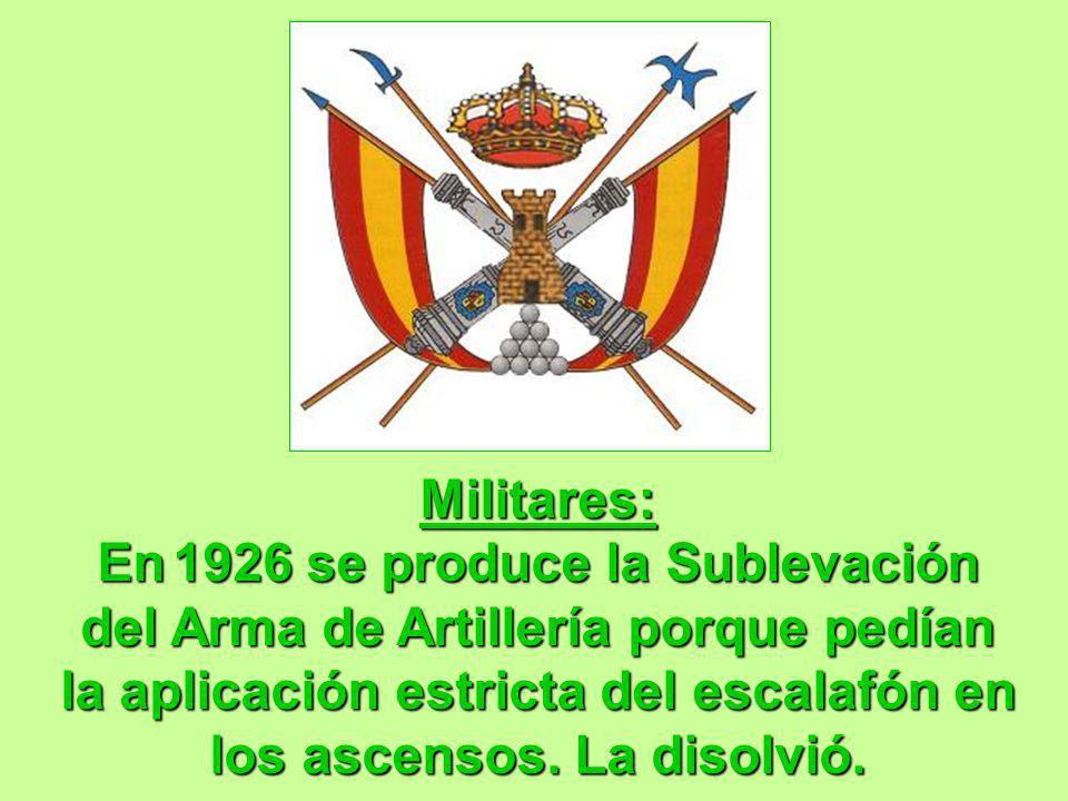 Militares: En1926 se produce la Sublevación del Arma de Artillería porque pedían la aplicación estricta del escalafón en los ascensos. La disolvió. Mi