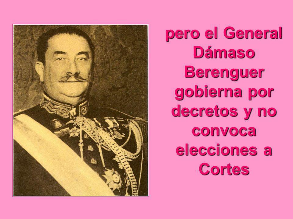 pero el General Dámaso Berenguer gobierna por decretos y no convoca elecciones a Cortes