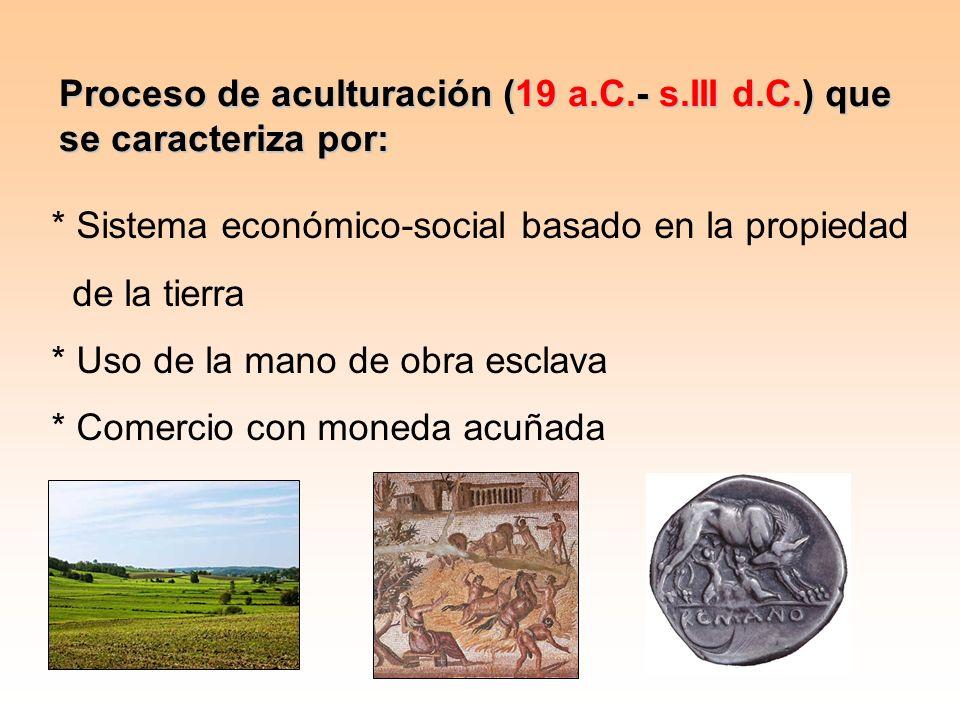 Proceso de aculturación (19 a.C.- s.III d.C.) que se caracteriza por: * Sistema económico-social basado en la propiedad de la tierra * Uso de la mano