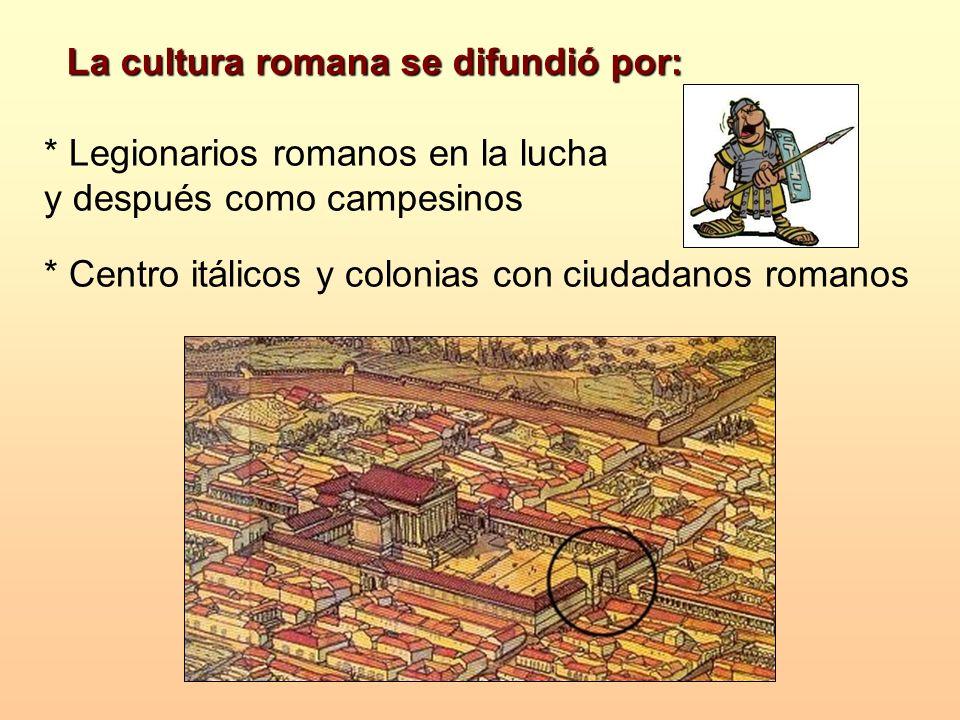 La cultura romana se difundió por: * Legionarios romanos en la lucha y después como campesinos * Centro itálicos y colonias con ciudadanos romanos