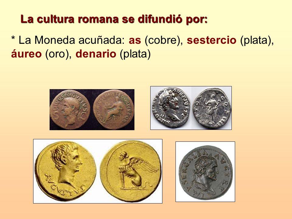 * La Moneda acuñada: as (cobre), sestercio (plata), áureo (oro), denario (plata) La cultura romana se difundió por:
