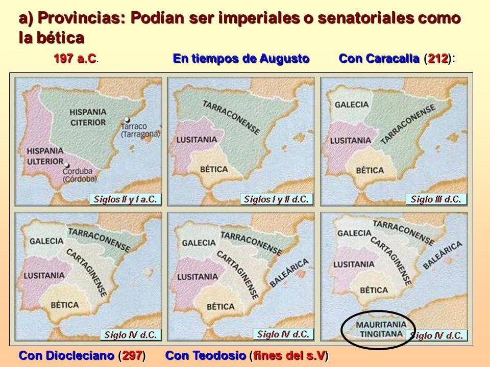 a) Provincias: Podían ser imperiales o senatoriales como la bética 197 a.C 197 a.C. En tiempos de Augusto Con Caracalla (212): Con Diocleciano (297) C