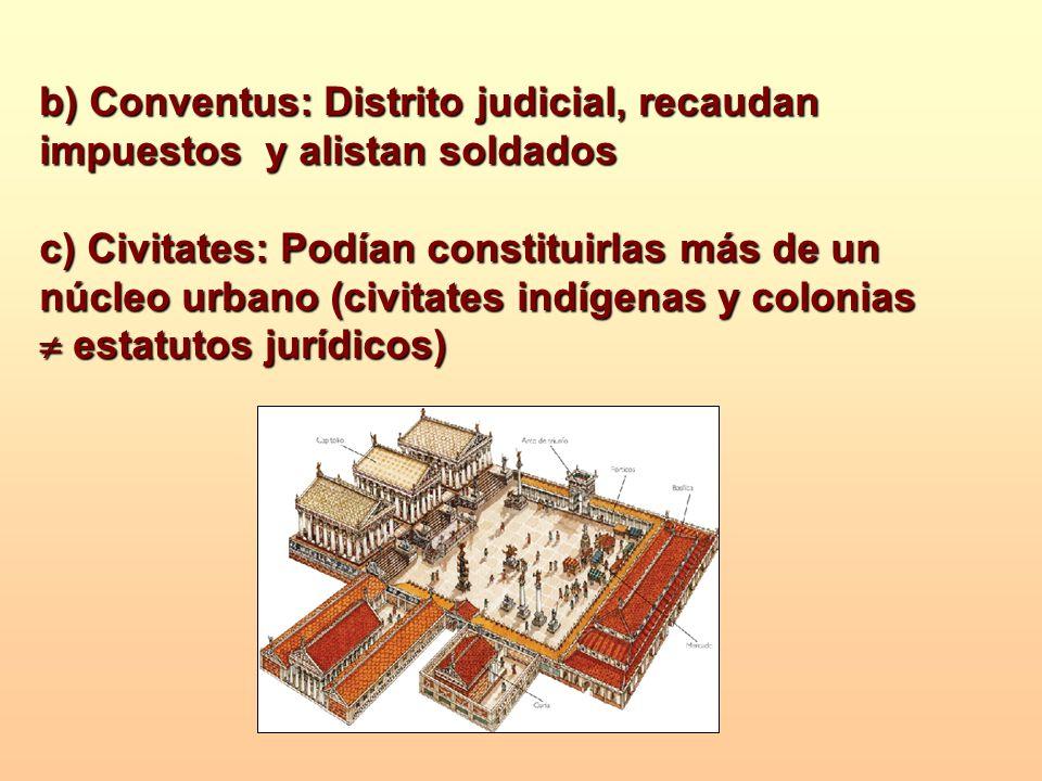 b) Conventus: Distrito judicial, recaudan impuestos y alistan soldados c) Civitates: Podían constituirlas más de un núcleo urbano (civitates indígenas