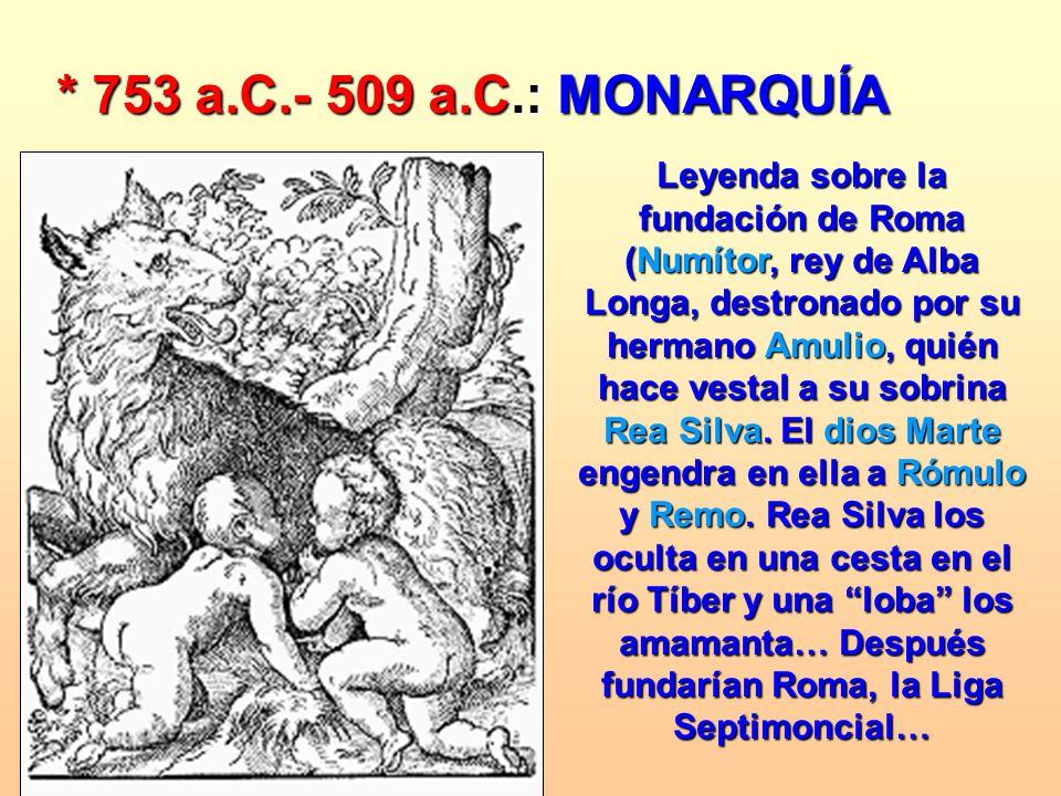 * 753 a.C.- 509 a.C.: MONARQUÍA Leyenda sobre la fundación de Roma (Numítor, rey de Alba Longa, destronado por su hermano Amulio, quién hace vestal a
