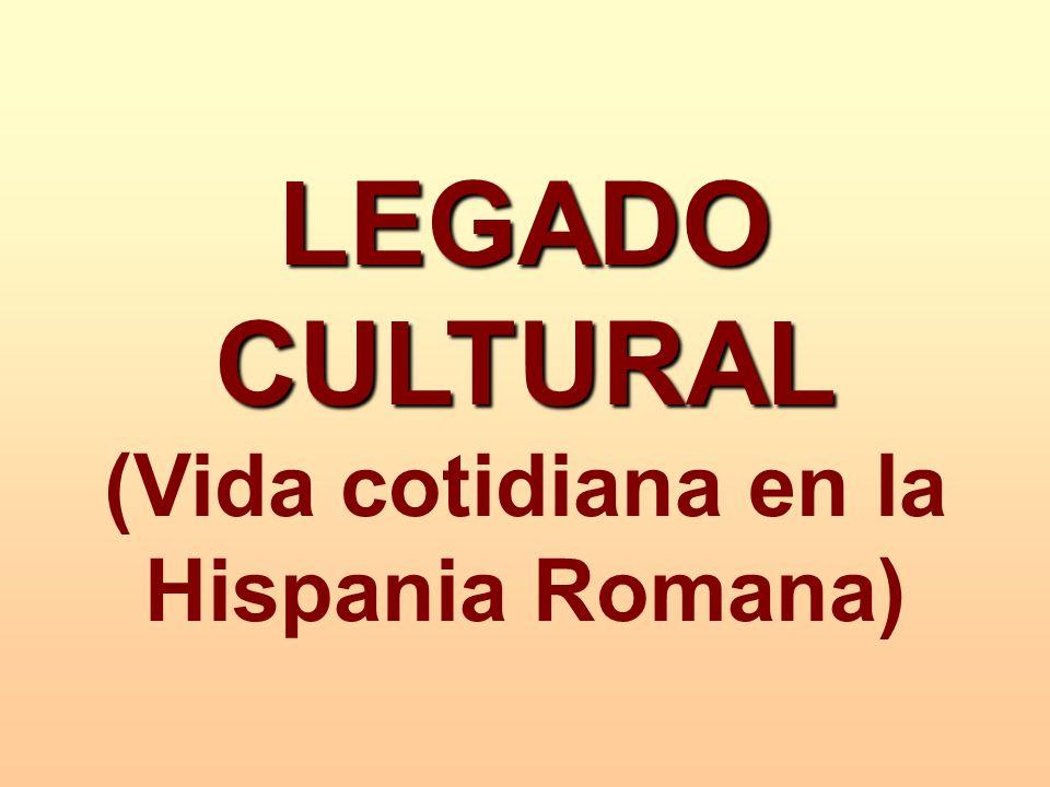 LEGADO CULTURAL LEGADO CULTURAL (Vida cotidiana en la Hispania Romana)