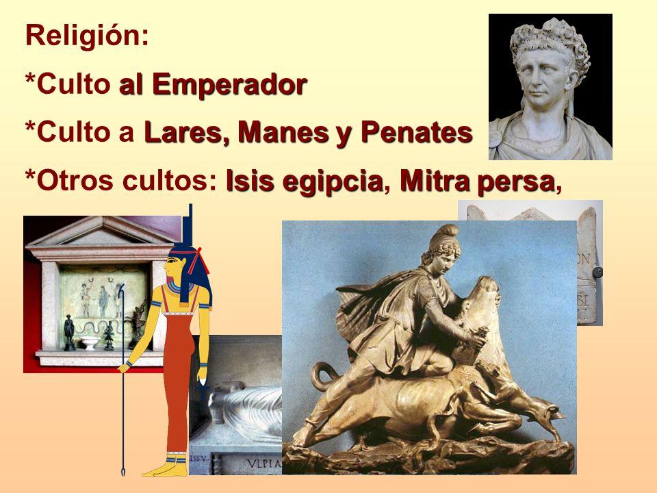 Religión: al Emperador *Culto al Emperador Lares, Manes y Penates *Culto a Lares, Manes y Penates Isis egipciaMitra persa *Otros cultos: Isis egipcia,