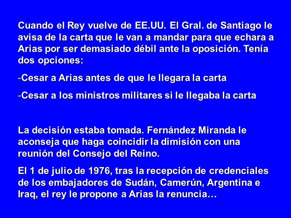 Cuando el Rey vuelve de EE.UU. El Gral. de Santiago le avisa de la carta que le van a mandar para que echara a Arias por ser demasiado débil ante la o