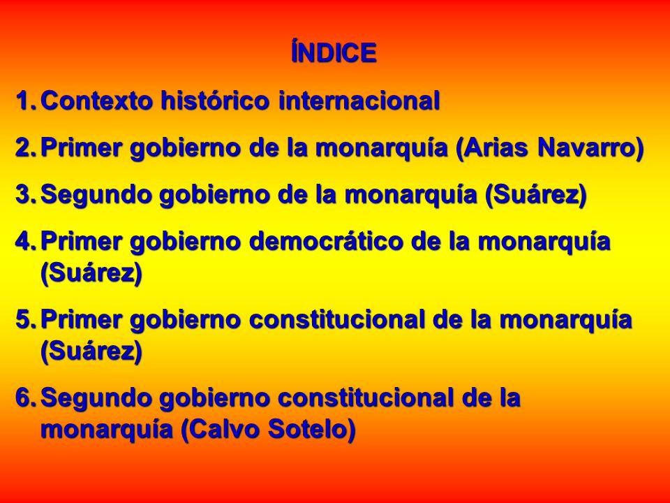 ÍNDICE 1.Contexto histórico internacional 2.Primer gobierno de la monarquía (Arias Navarro) 3.Segundo gobierno de la monarquía (Suárez) 4.Primer gobie