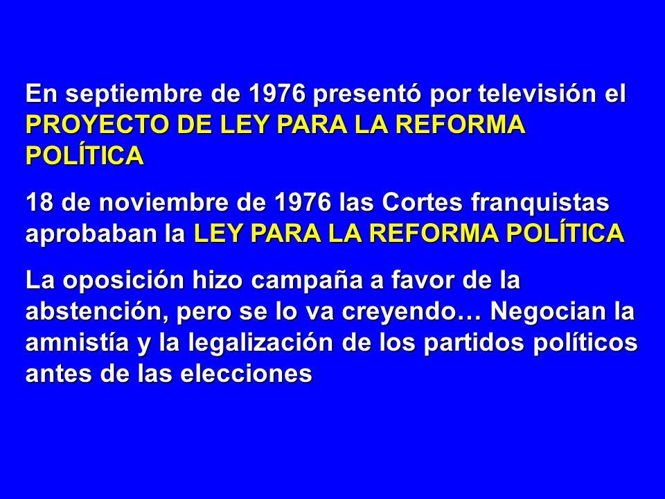 En septiembre de 1976 presentó por televisión el PROYECTO DE LEY PARA LA REFORMA POLÍTICA 18 de noviembre de 1976 las Cortes franquistas aprobaban la
