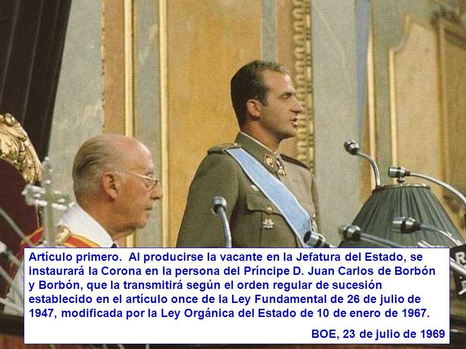 Artículo primero. Al producirse la vacante en la Jefatura del Estado, se instaurará la Corona en la persona del Príncipe D. Juan Carlos de Borbón y Bo