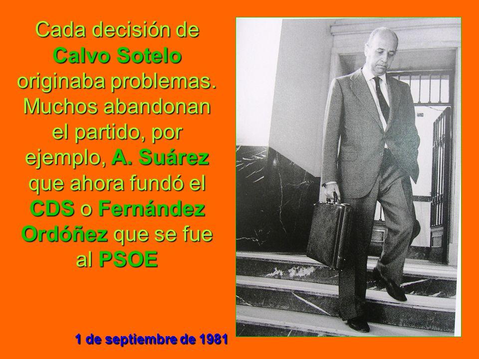 Cada decisión de Calvo Sotelo originaba problemas. Muchos abandonan el partido, por ejemplo, A. Suárez que ahora fundó el CDS o Fernández Ordóñez que