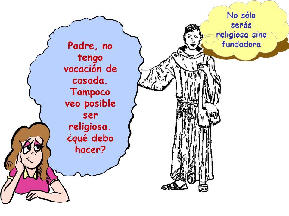 Padre, no tengo vocación de casada. Tampoco veo posible ser religiosa. ¿qué debo hacer? No sólo serás religiosa,sino fundadora