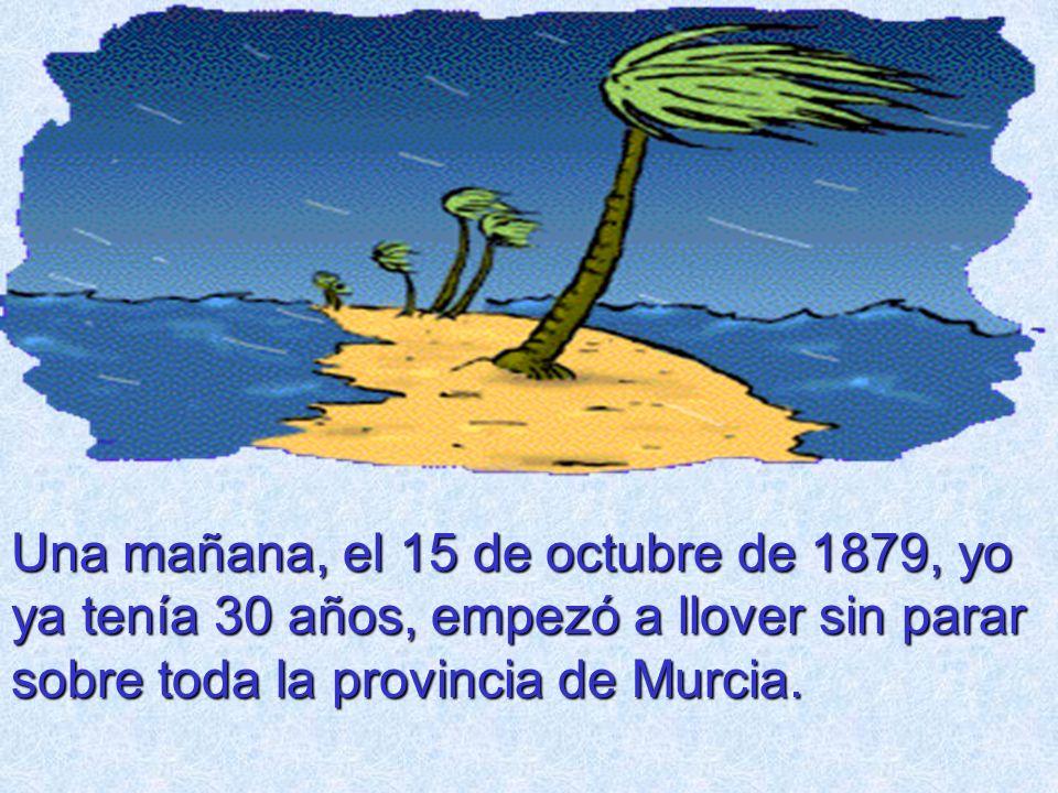 Una mañana, el 15 de octubre de 1879, yo ya tenía 30 años, empezó a llover sin parar sobre toda la provincia de Murcia.