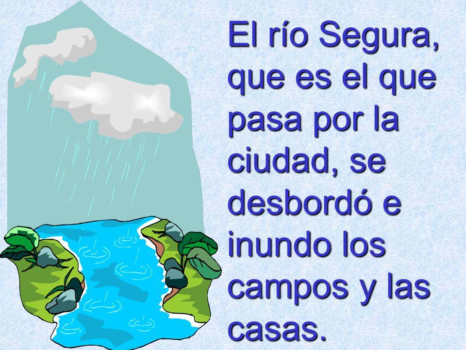 El río Segura, que es el que pasa por la ciudad, se desbordó e inundo los campos y las casas.