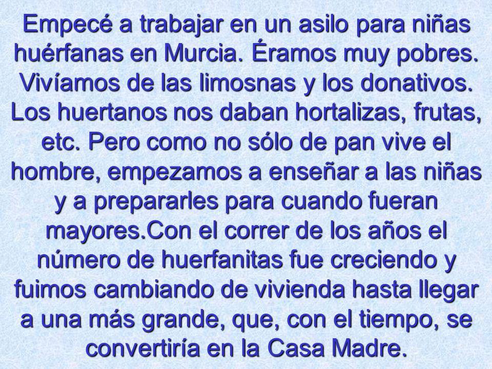 Empecé a trabajar en un asilo para niñas huérfanas en Murcia. Éramos muy pobres. Vivíamos de las limosnas y los donativos. Los huertanos nos daban hor