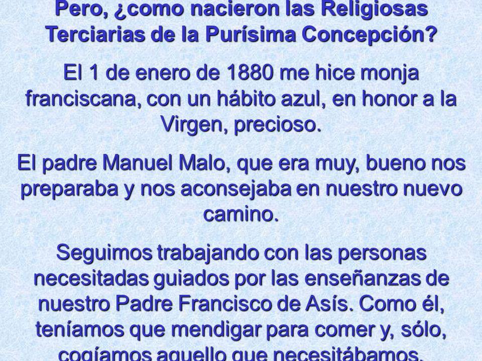 Pero, ¿como nacieron las Religiosas Terciarias de la Purísima Concepción? El 1 de enero de 1880 me hice monja franciscana, con un hábito azul, en hono