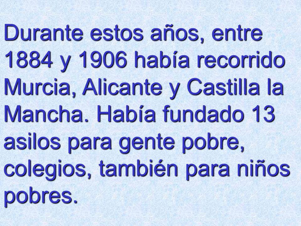 Durante estos años, entre 1884 y 1906 había recorrido Murcia, Alicante y Castilla la Mancha. Había fundado 13 asilos para gente pobre, colegios, tambi