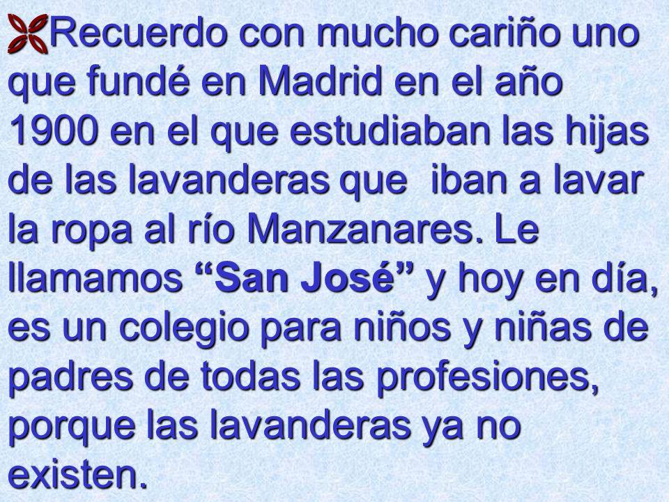 Recuerdo con mucho cariño uno que fundé en Madrid en el año 1900 en el que estudiaban las hijas de las lavanderas que iban a lavar la ropa al río Manz
