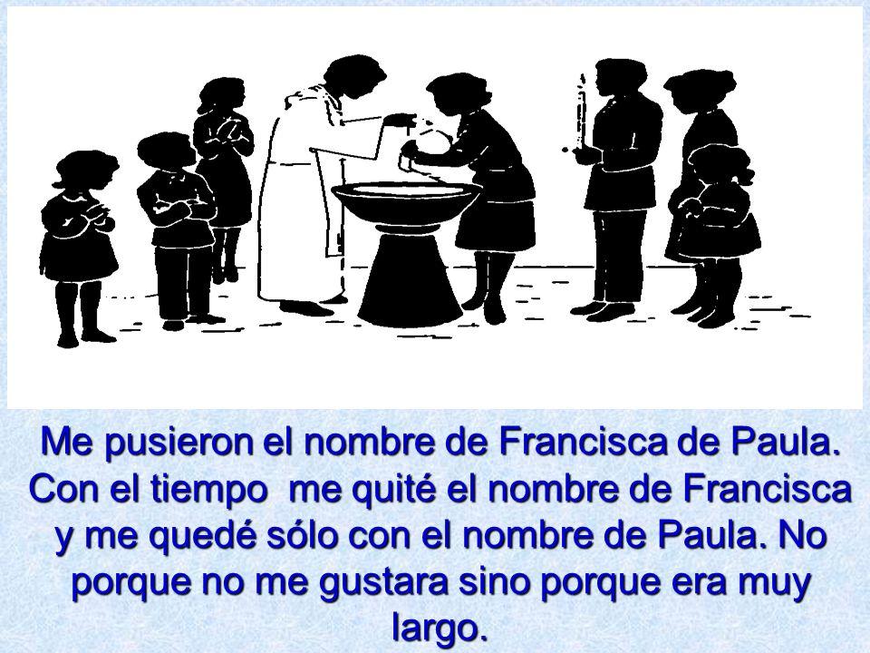 Me pusieron el nombre de Francisca de Paula. Con el tiempo me quité el nombre de Francisca y me quedé sólo con el nombre de Paula. No porque no me gus