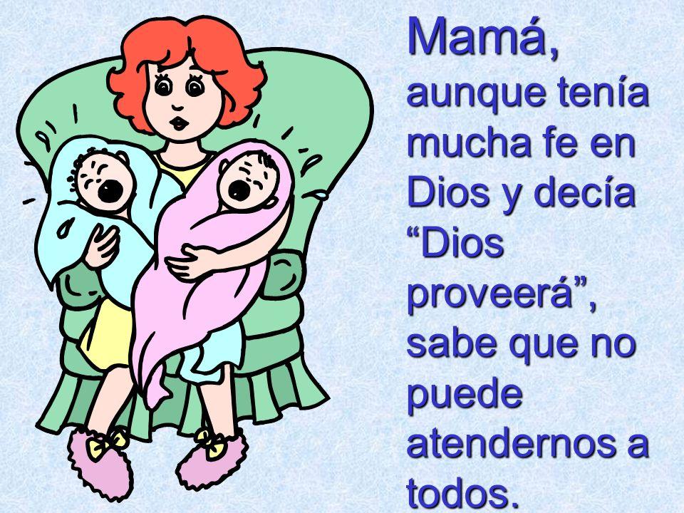 Mamá, aunque tenía mucha fe en Dios y decía Dios proveerá, sabe que no puede atendernos a todos.