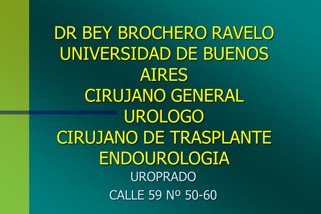 DR BEY BROCHERO RAVELO UNIVERSIDAD DE BUENOS AIRES CIRUJANO GENERAL UROLOGO CIRUJANO DE TRASPLANTE ENDOUROLOGIA UROPRADO CALLE 59 Nº 50-60