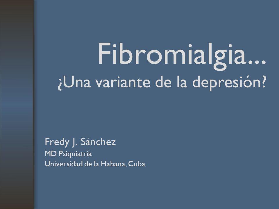 Fibromialgia... ¿Una variante de la depresión? Fredy J. Sánchez MD Psiquiatría Universidad de la Habana, Cuba