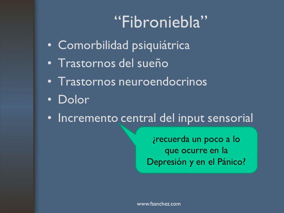 Fibroniebla Comorbilidad psiquiátrica Trastornos del sueño Trastornos neuroendocrinos Dolor Incremento central del input sensorial ¿recuerda un poco a