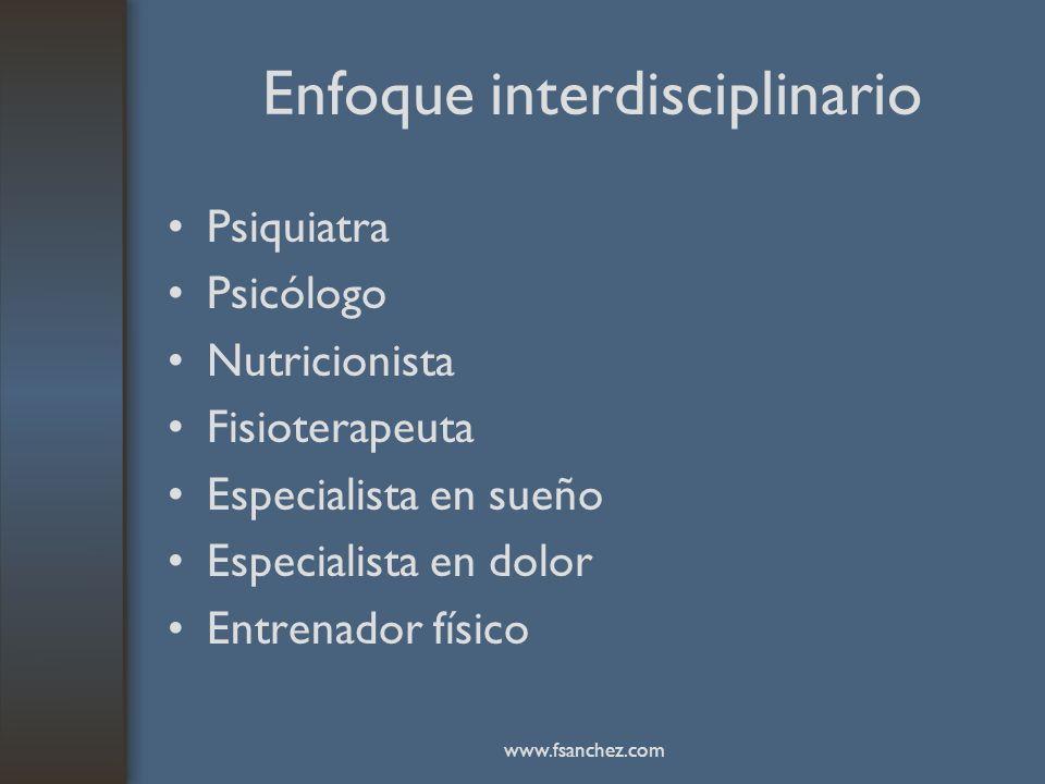 Enfoque interdisciplinario Psiquiatra Psicólogo Nutricionista Fisioterapeuta Especialista en sueño Especialista en dolor Entrenador físico www.fsanche