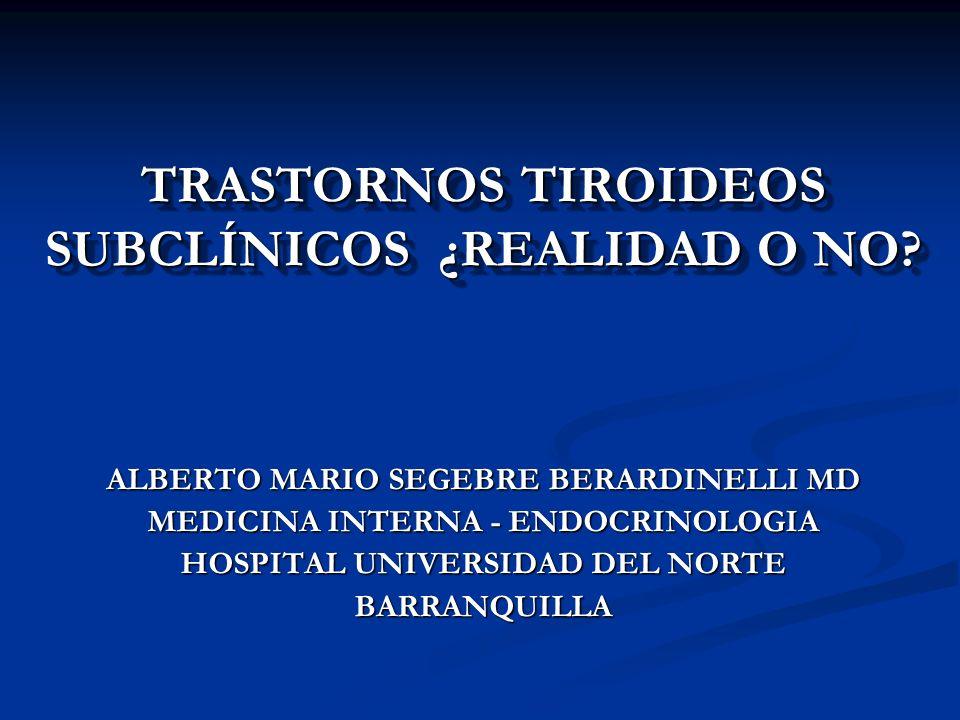 TRASTORNOS TIROIDEOS SUBCLÍNICOS ¿REALIDAD O NO? ALBERTO MARIO SEGEBRE BERARDINELLI MD MEDICINA INTERNA - ENDOCRINOLOGIA HOSPITAL UNIVERSIDAD DEL NORT