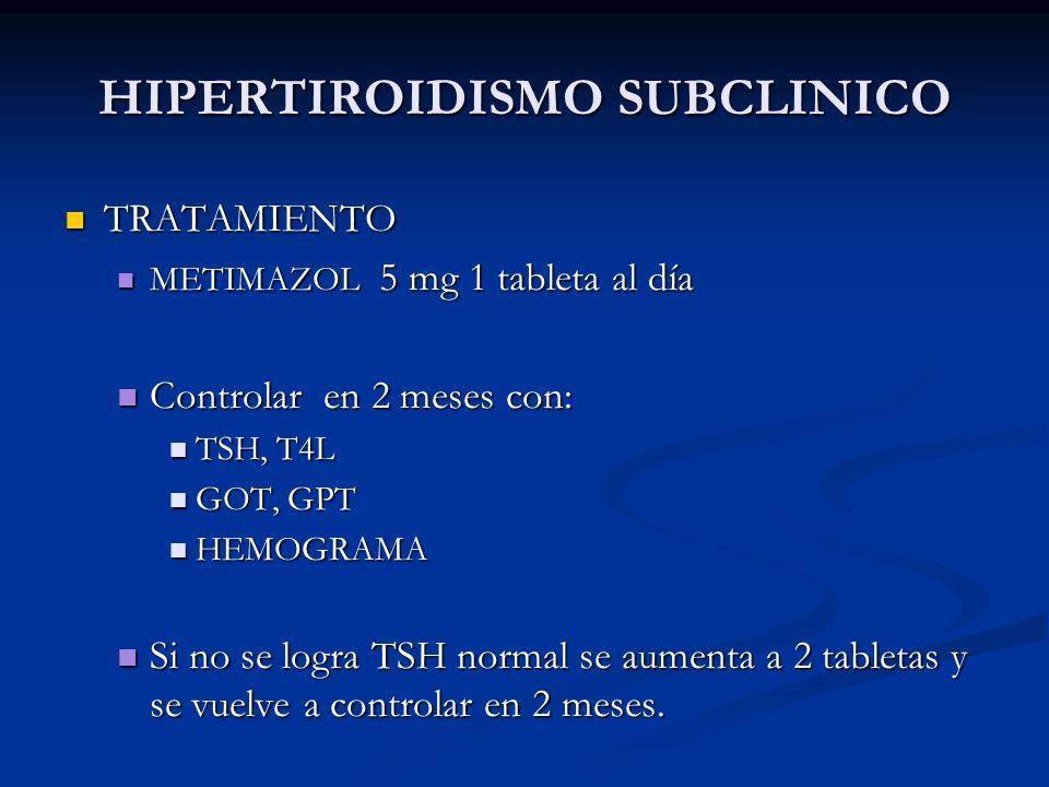 A. BURGOS M HIPERTIROIDISMO SUBCLINICO TRATAMIENTO TRATAMIENTO METIMAZOL 5 mg 1 tableta al día METIMAZOL 5 mg 1 tableta al día Controlar en 2 meses co