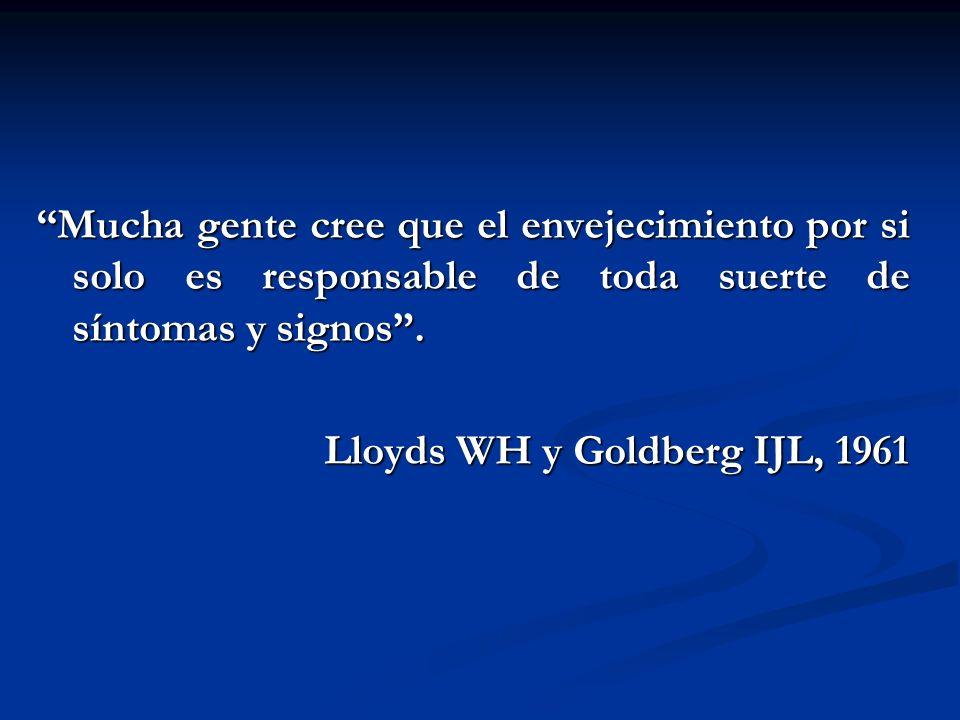A. BURGOS M Mucha gente cree que el envejecimiento por si solo es responsable de toda suerte de síntomas y signos. Lloyds WH y Goldberg IJL, 1961