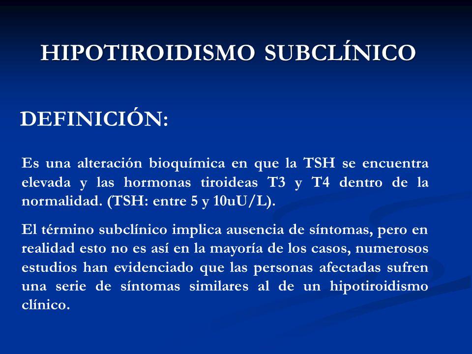 A. BURGOS M HIPOTIROIDISMO SUBCLÍNICO Es una alteración bioquímica en que la TSH se encuentra elevada y las hormonas tiroideas T3 y T4 dentro de la no