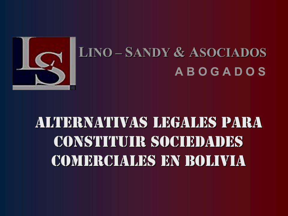 ALTERNATIVAS LEGALES PARA CONSTITUIR SOCIEDADES COMERCIALES EN BOLIVIA L INO – S ANDY & A SOCIADOS A B O G A D O S