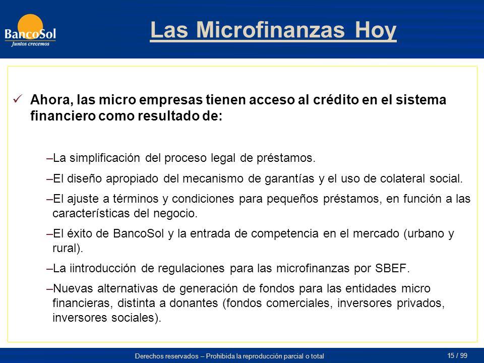 Derechos reservados – Prohibida la reproducción parcial o total 15 / 99 Las Microfinanzas Hoy Ahora, las micro empresas tienen acceso al crédito en el sistema financiero como resultado de: –La simplificación del proceso legal de préstamos.