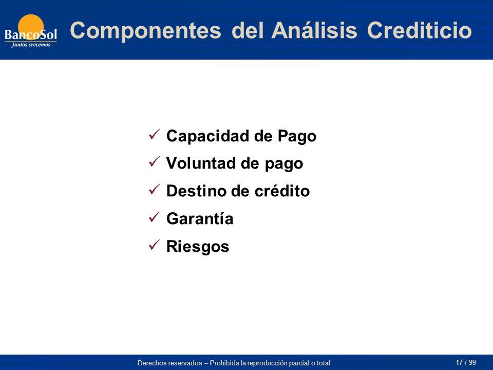 Derechos reservados – Prohibida la reproducción parcial o total 17 / 99 Componentes del Análisis Crediticio Capacidad de Pago Voluntad de pago Destino de crédito Garantía Riesgos