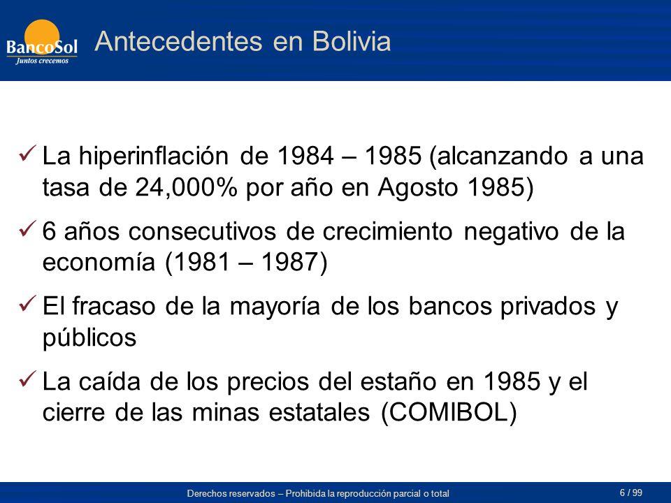 Derechos reservados – Prohibida la reproducción parcial o total 6 / 99 La hiperinflación de 1984 – 1985 (alcanzando a una tasa de 24,000% por año en Agosto 1985) 6 años consecutivos de crecimiento negativo de la economía (1981 – 1987) El fracaso de la mayoría de los bancos privados y públicos La caída de los precios del estaño en 1985 y el cierre de las minas estatales (COMIBOL) Antecedentes en Bolivia