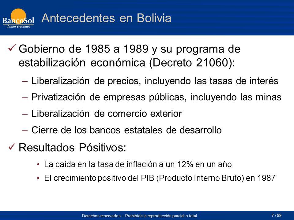 Derechos reservados – Prohibida la reproducción parcial o total 7 / 99 Gobierno de 1985 a 1989 y su programa de estabilización económica (Decreto 21060): –Liberalización de precios, incluyendo las tasas de interés –Privatización de empresas públicas, incluyendo las minas –Liberalización de comercio exterior –Cierre de los bancos estatales de desarrollo Resultados Pósitivos: La caída en la tasa de inflación a un 12% en un año El crecimiento positivo del PIB (Producto Interno Bruto) en 1987 Antecedentes en Bolivia