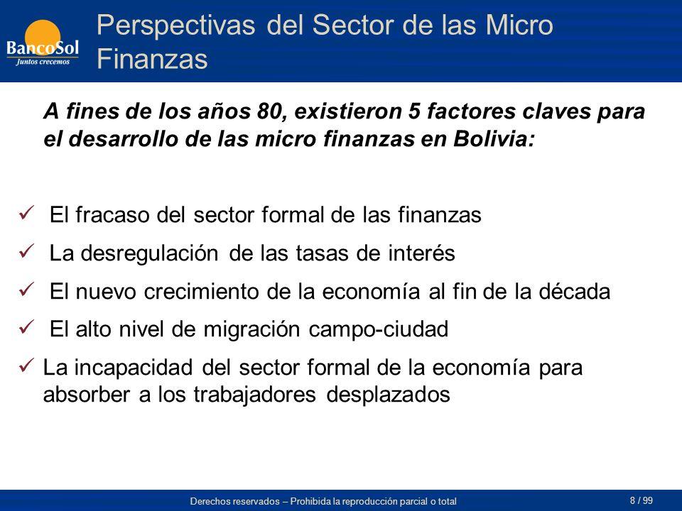 Derechos reservados – Prohibida la reproducción parcial o total 8 / 99 Perspectivas del Sector de las Micro Finanzas A fines de los años 80, existieron 5 factores claves para el desarrollo de las micro finanzas en Bolivia: El fracaso del sector formal de las finanzas La desregulación de las tasas de interés El nuevo crecimiento de la economía al fin de la década El alto nivel de migración campo-ciudad La incapacidad del sector formal de la economía para absorber a los trabajadores desplazados