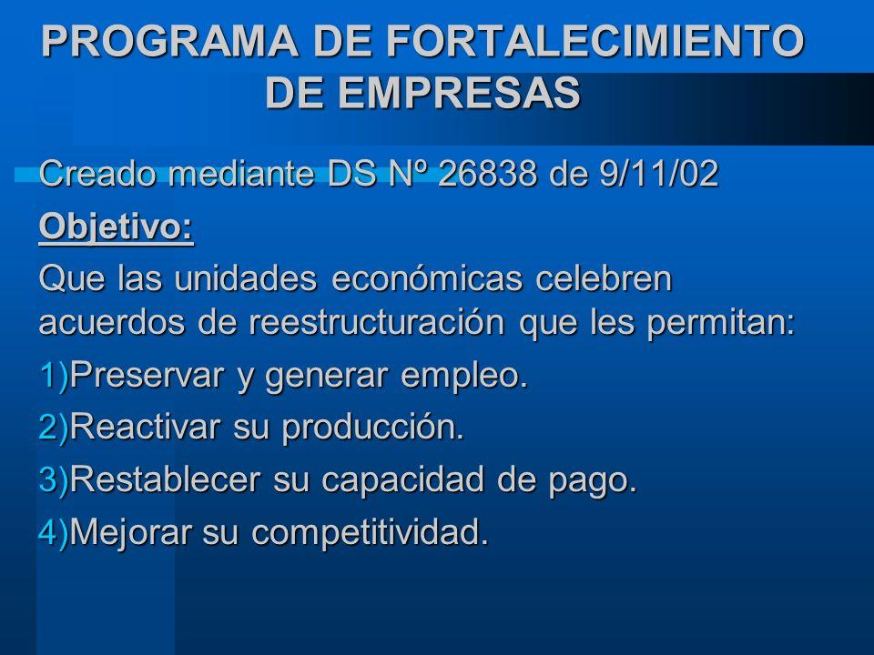 PROGRAMA DE FORTALECIMIENTO DE EMPRESAS Creado mediante DS Nº 26838 de 9/11/02 Objetivo: Que las unidades económicas celebren acuerdos de reestructuración que les permitan: 1) Preservar y generar empleo.