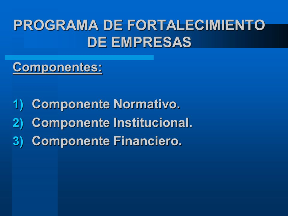 PROGRAMA DE FORTALECIMIENTO DE EMPRESAS Componentes: 1) Componente Normativo.