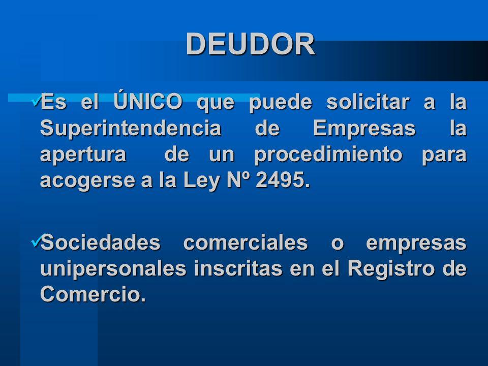 DEUDOR Es el ÚNICO que puede solicitar a la Superintendencia de Empresas la apertura de un procedimiento para acogerse a la Ley Nº 2495.